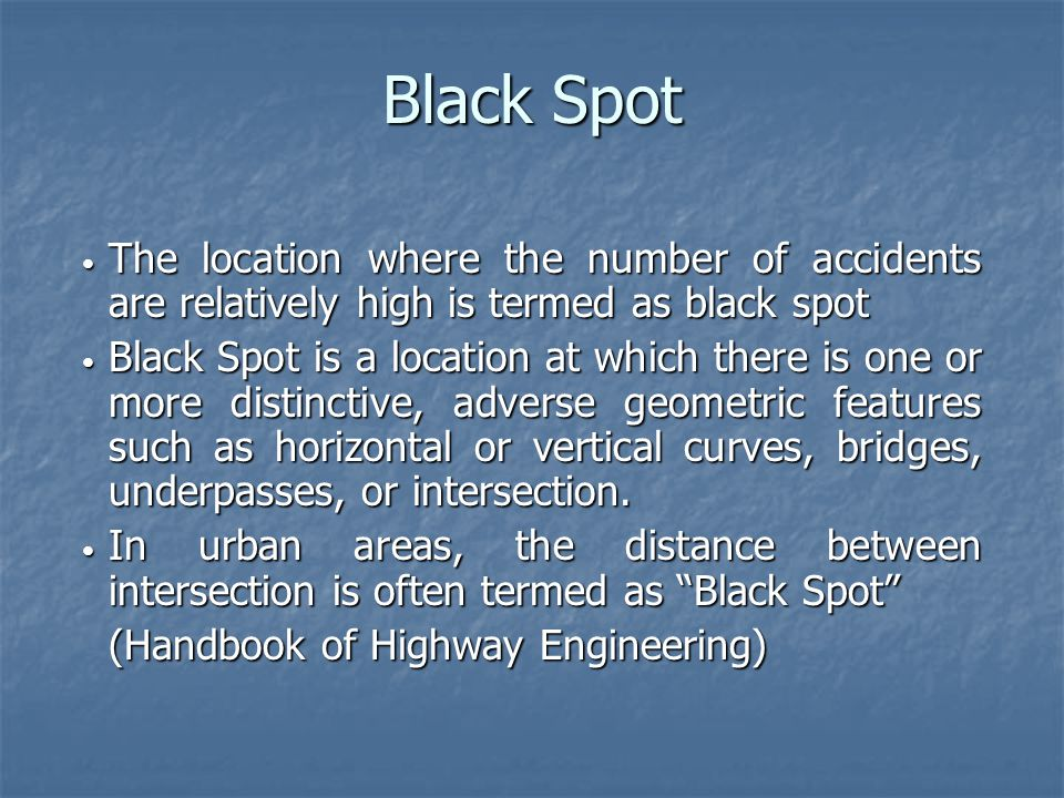 Black Spot The location where the number of accidents are relatively high is termed as black spot The location where the number of accidents are relatively high is termed as black spot Black Spot is a location at which there is one or more distinctive, adverse geometric features such as horizontal or vertical curves, bridges, underpasses, or intersection.