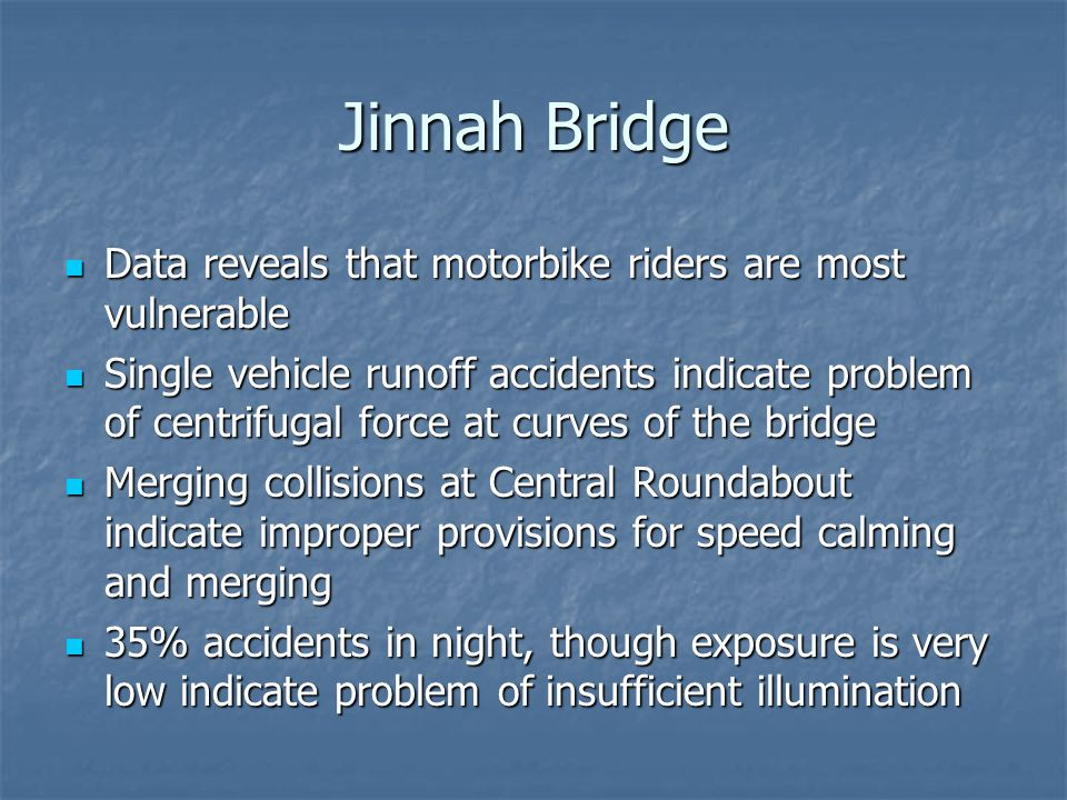 Jinnah Bridge Data reveals that motorbike riders are most vulnerable Data reveals that motorbike riders are most vulnerable Single vehicle runoff accidents indicate problem of centrifugal force at curves of the bridge Single vehicle runoff accidents indicate problem of centrifugal force at curves of the bridge Merging collisions at Central Roundabout indicate improper provisions for speed calming and merging Merging collisions at Central Roundabout indicate improper provisions for speed calming and merging 35% accidents in night, though exposure is very low indicate problem of insufficient illumination 35% accidents in night, though exposure is very low indicate problem of insufficient illumination