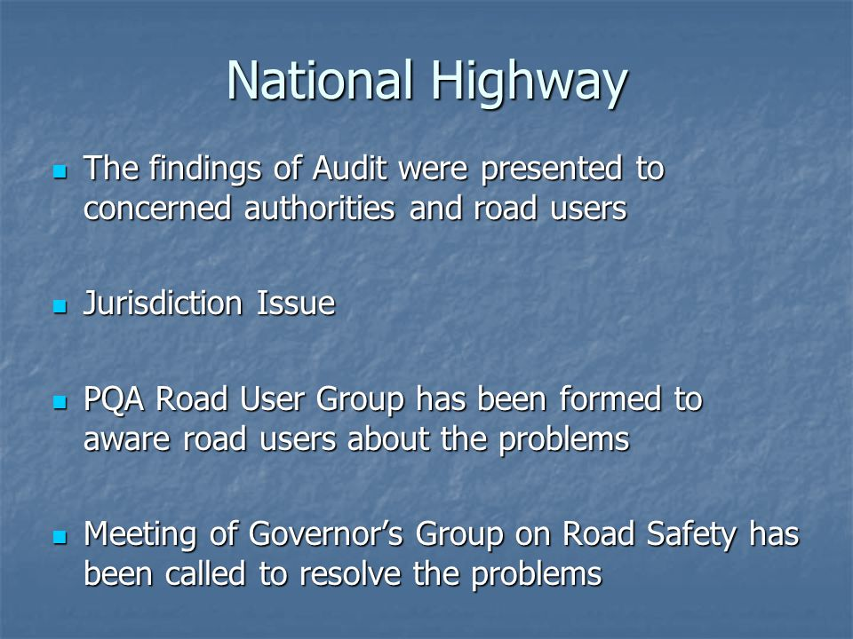 National Highway The findings of Audit were presented to concerned authorities and road users The findings of Audit were presented to concerned authorities and road users Jurisdiction Issue Jurisdiction Issue PQA Road User Group has been formed to aware road users about the problems PQA Road User Group has been formed to aware road users about the problems Meeting of Governors Group on Road Safety has been called to resolve the problems Meeting of Governors Group on Road Safety has been called to resolve the problems