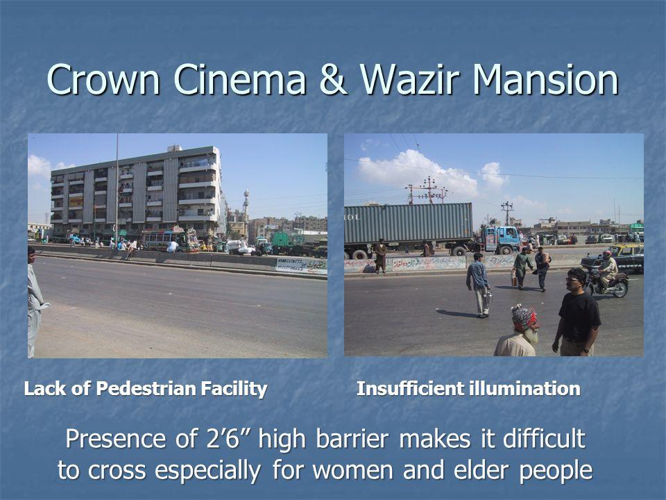 Crown Cinema & Wazir Mansion Lack of Pedestrian Facility Insufficient illumination Presence of 26 high barrier makes it difficult to cross especially for women and elder people