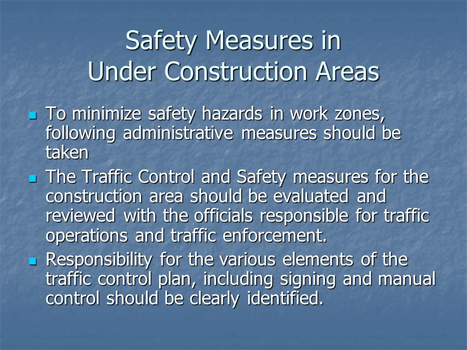 Safety Measures in Under Construction Areas To minimize safety hazards in work zones, following administrative measures should be taken To minimize safety hazards in work zones, following administrative measures should be taken The Traffic Control and Safety measures for the construction area should be evaluated and reviewed with the officials responsible for traffic operations and traffic enforcement.