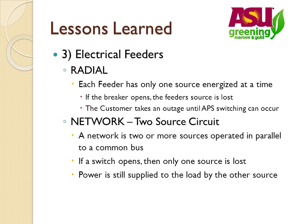 Lessons Learned 3) Electrical Feeders RADIAL Each Feeder has only one source energized at a time If the breaker opens, the feeders source is lost The Customer takes an outage until APS switching can occur NETWORK – Two Source Circuit A network is two or more sources operated in parallel to a common bus If a switch opens, then only one source is lost Power is still supplied to the load by the other source