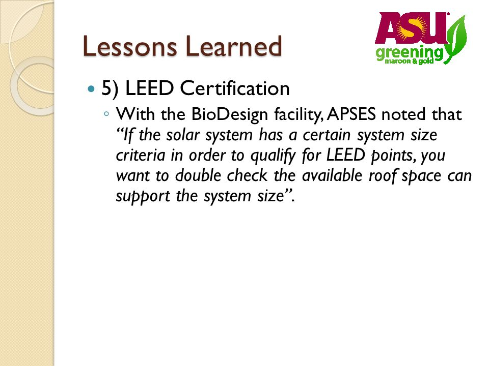 Lessons Learned 5) LEED Certification With the BioDesign facility, APSES noted that If the solar system has a certain system size criteria in order to qualify for LEED points, you want to double check the available roof space can support the system size.