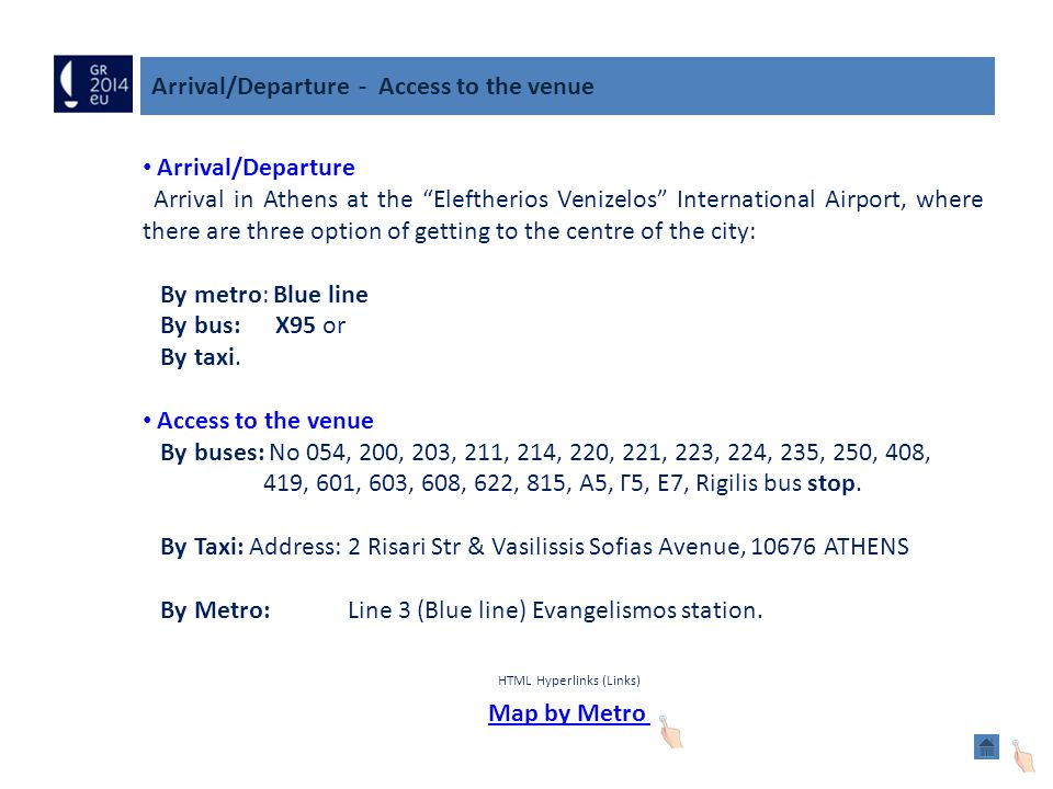 Arrival/Departure - Access to the venue Arrival/Departure Arrival in Athens at the Eleftherios Venizelos International Airport, where there are three option of getting to the centre of the city: By metro: Blue line By bus: X95 or By taxi.