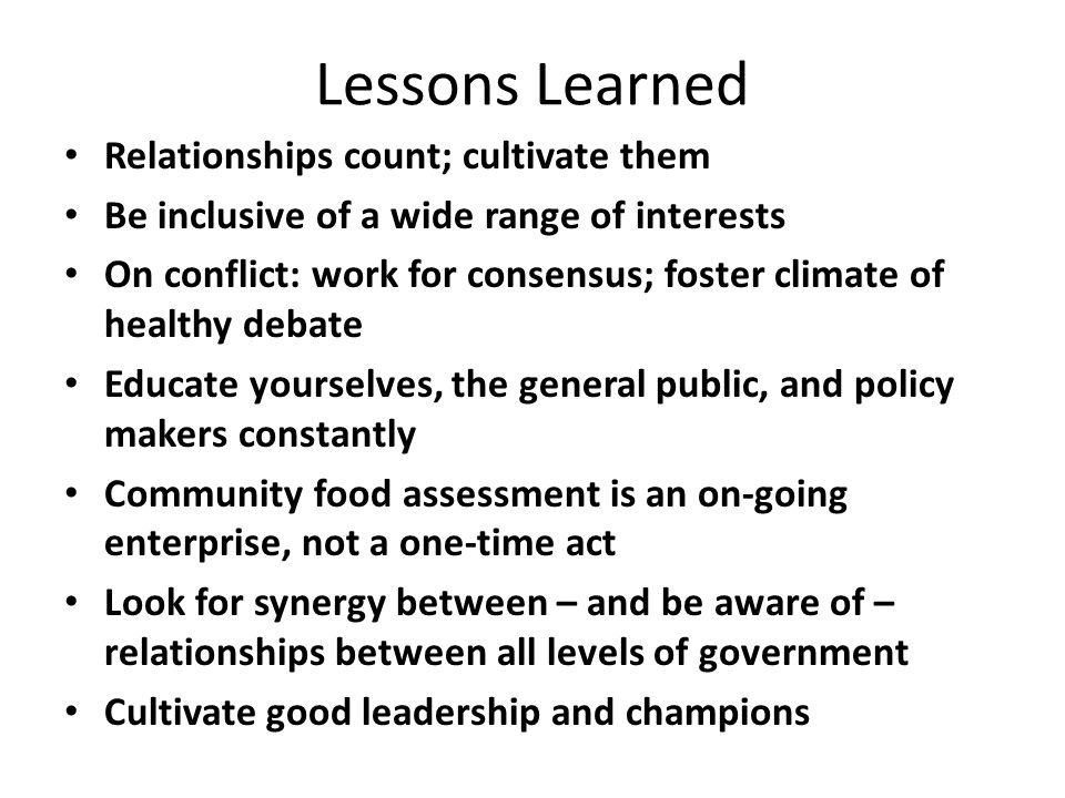 Lessons Learned Relationships count; cultivate them Be inclusive of a wide range of interests On conflict: work for consensus; foster climate of healthy debate Educate yourselves, the general public, and policy makers constantly Community food assessment is an on-going enterprise, not a one-time act Look for synergy between – and be aware of – relationships between all levels of government Cultivate good leadership and champions