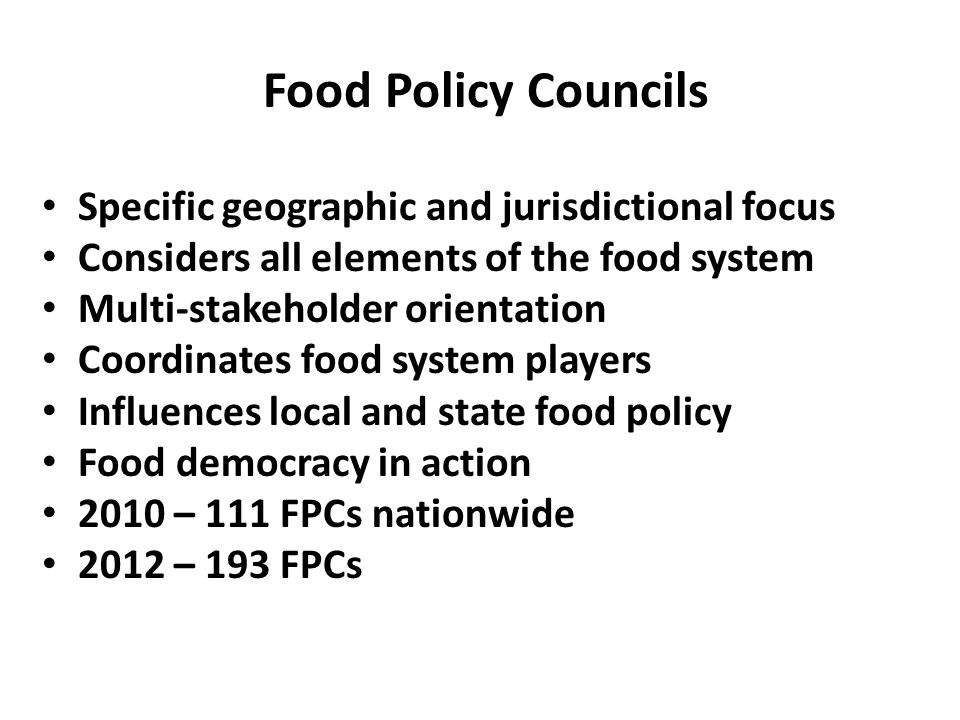 Food Policy Councils Specific geographic and jurisdictional focus Considers all elements of the food system Multi-stakeholder orientation Coordinates food system players Influences local and state food policy Food democracy in action 2010 – 111 FPCs nationwide 2012 – 193 FPCs