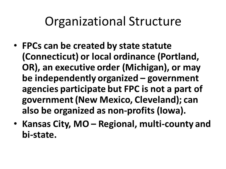 Organizational Structure FPCs can be created by state statute (Connecticut) or local ordinance (Portland, OR), an executive order (Michigan), or may be independently organized – government agencies participate but FPC is not a part of government (New Mexico, Cleveland); can also be organized as non-profits (Iowa).
