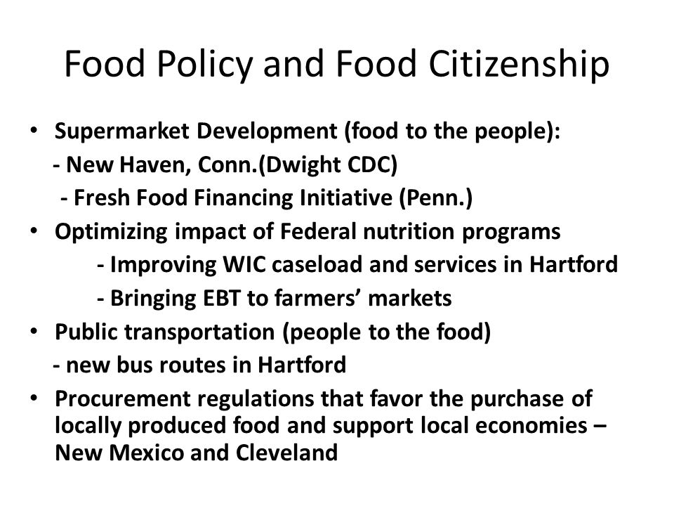 Food Policy and Food Citizenship Supermarket Development (food to the people): - New Haven, Conn.(Dwight CDC) - Fresh Food Financing Initiative (Penn.) Optimizing impact of Federal nutrition programs - Improving WIC caseload and services in Hartford - Bringing EBT to farmers markets Public transportation (people to the food) - new bus routes in Hartford Procurement regulations that favor the purchase of locally produced food and support local economies – New Mexico and Cleveland