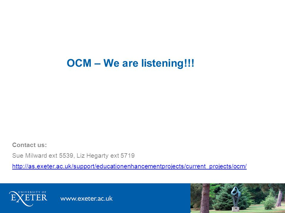 OCM – We are listening!!! Contact us: Sue Milward ext 5539, Liz Hegarty ext 5719 http://as.exeter.ac.uk/support/educationenhancementprojects/current_p
