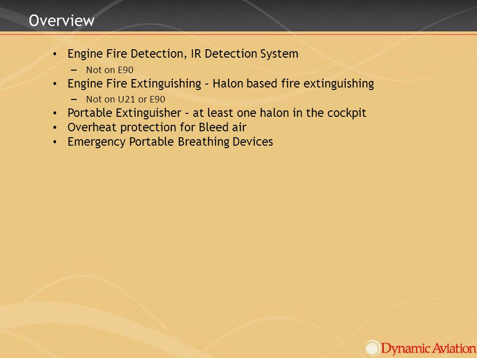 Overview Engine Fire Detection, IR Detection System – Not on E90 Engine Fire Extinguishing – Halon based fire extinguishing – Not on U21 or E90 Portab