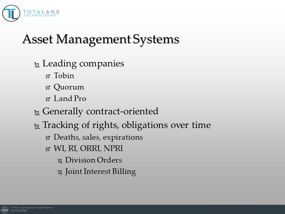 Leading companies Tobin Quorum Land Pro Generally contract-oriented Tracking of rights, obligations over time Deaths, sales, expirations WI, RI, ORRI, NPRI Division Orders Joint Interest Billing Asset Management Systems