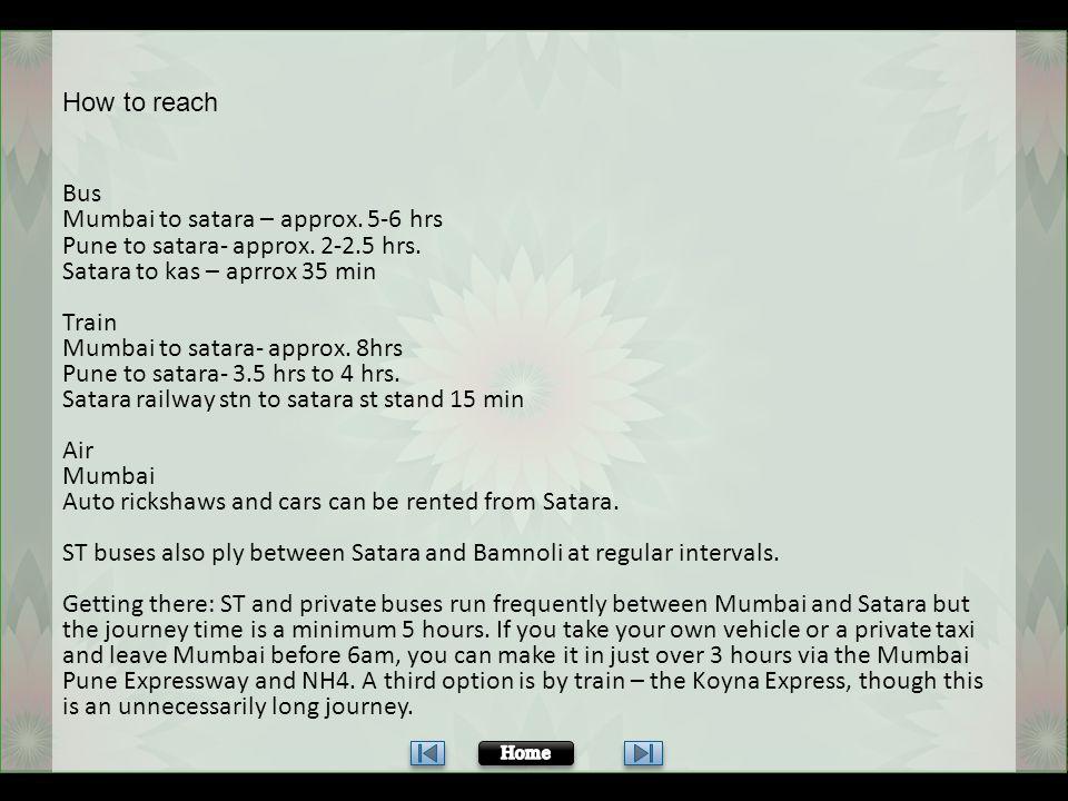 Bus Mumbai to satara – approx. 5-6 hrs Pune to satara- approx. 2-2.5 hrs. Satara to kas – aprrox 35 min Train Mumbai to satara- approx. 8hrs Pune to s