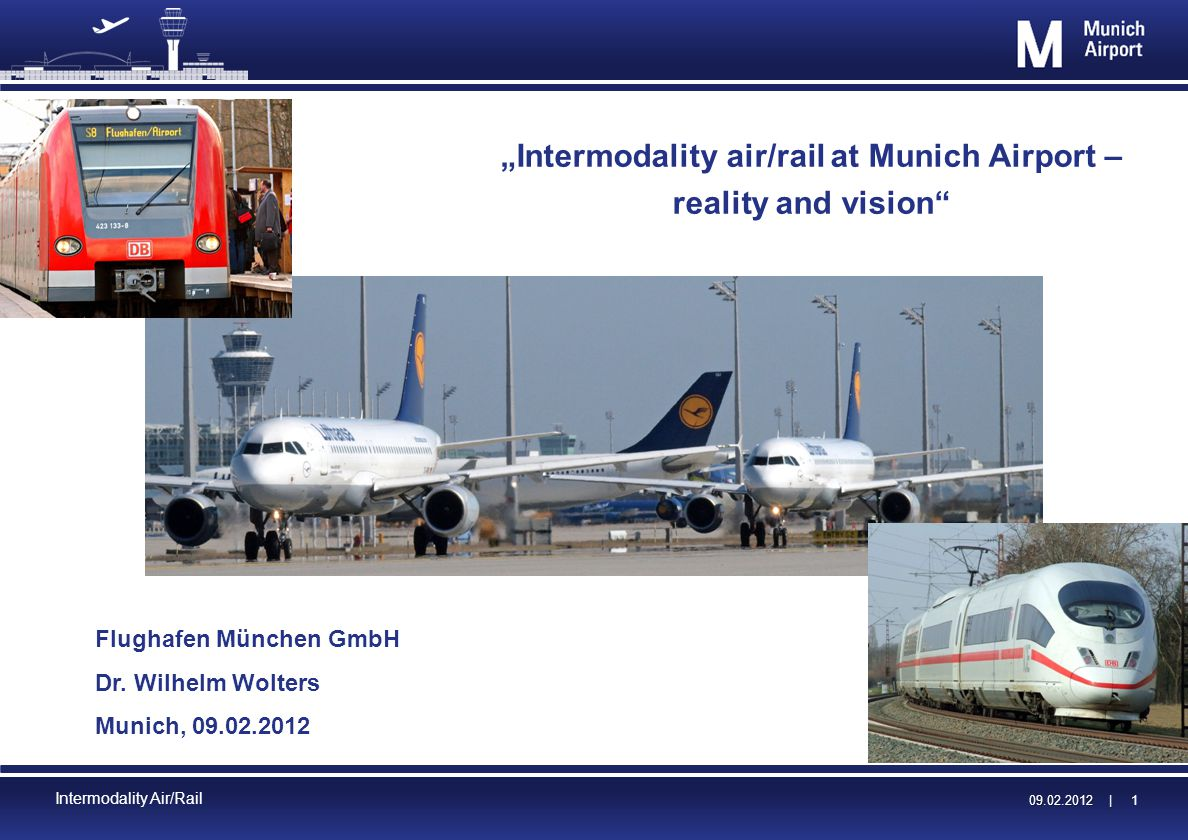 09.02.2012 | 09.02.2012 | 1 Intermodality Air/Rail Intermodality air/rail at Munich Airport – reality and vision Flughafen München GmbH Dr.