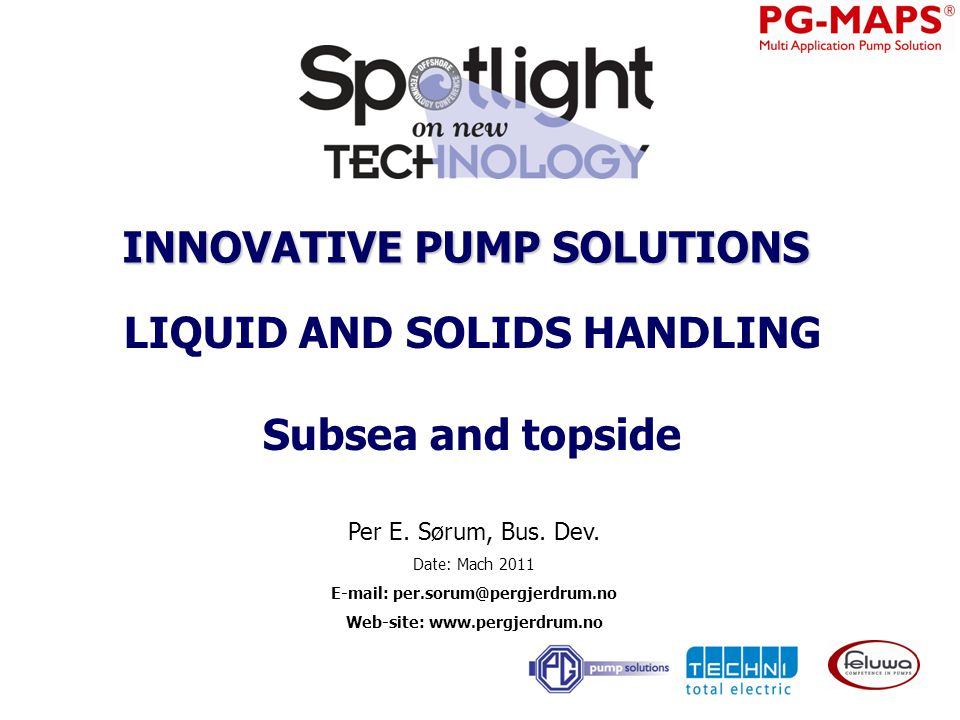 TOPSIDE - SUBSEA A new pump solution for abrasive, acid and viscous media Contact info: Per Sorum per.sorum@pergjerdrum.no