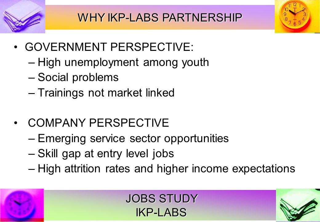 JOBS STUDY IKP-LABS GOVERNMENT PERSPECTIVE: –High unemployment among youth –Social problems –Trainings not market linked COMPANY PERSPECTIVE –Emerging service sector opportunities –Skill gap at entry level jobs –High attrition rates and higher income expectations WHY IKP-LABS PARTNERSHIP
