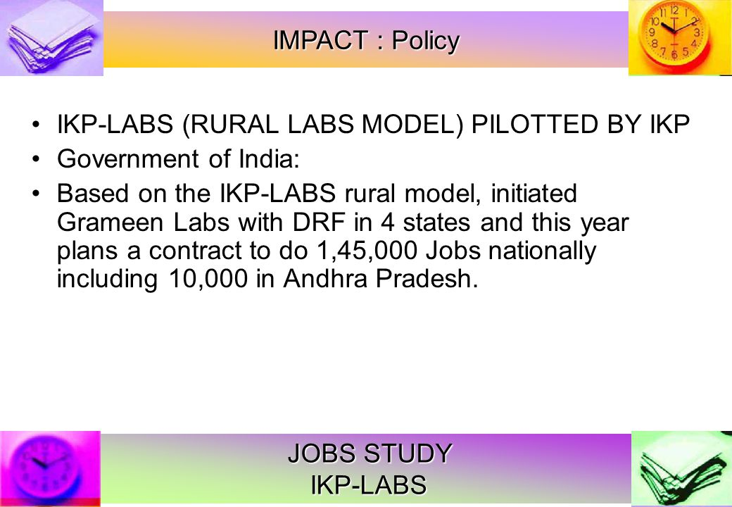 JOBS STUDY IKP-LABS IKP-LABS (RURAL LABS MODEL) PILOTTED BY IKP Government of India: Based on the IKP-LABS rural model, initiated Grameen Labs with DRF in 4 states and this year plans a contract to do 1,45,000 Jobs nationally including 10,000 in Andhra Pradesh.