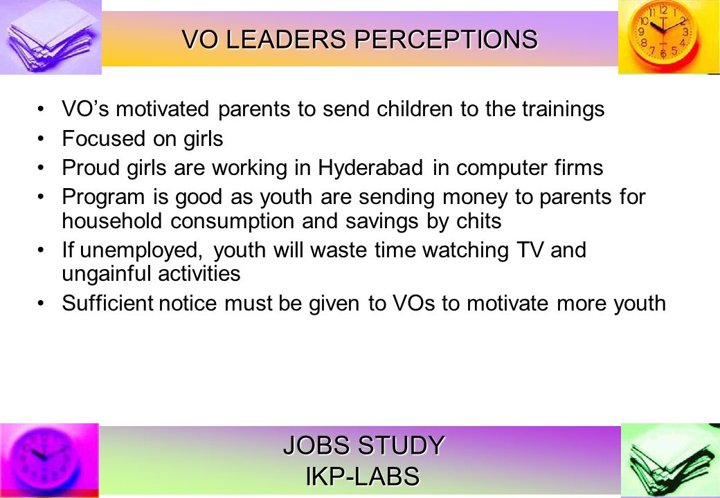 JOBS STUDY IKP-LABS VOs motivated parents to send children to the trainings Focused on girls Proud girls are working in Hyderabad in computer firms Program is good as youth are sending money to parents for household consumption and savings by chits If unemployed, youth will waste time watching TV and ungainful activities Sufficient notice must be given to VOs to motivate more youth VO LEADERS PERCEPTIONS
