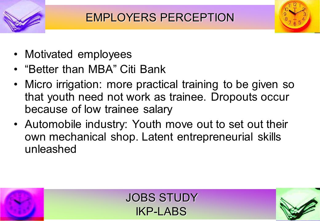 JOBS STUDY IKP-LABS Motivated employees Better than MBA Citi Bank Micro irrigation: more practical training to be given so that youth need not work as trainee.