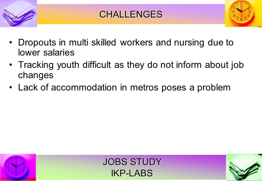 JOBS STUDY IKP-LABS Dropouts in multi skilled workers and nursing due to lower salaries Tracking youth difficult as they do not inform about job changes Lack of accommodation in metros poses a problem CHALLENGES