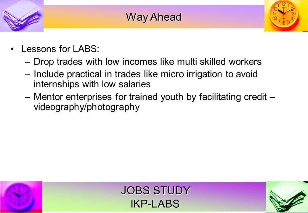 JOBS STUDY IKP-LABS Lessons for LABS: –Drop trades with low incomes like multi skilled workers –Include practical in trades like micro irrigation to avoid internships with low salaries –Mentor enterprises for trained youth by facilitating credit – videography/photography Way Ahead