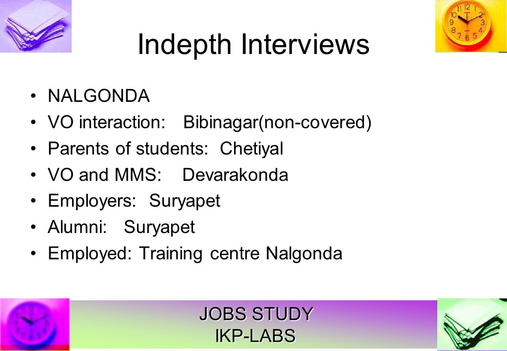 JOBS STUDY IKP-LABS Indepth Interviews NALGONDA VO interaction: Bibinagar(non-covered) Parents of students: Chetiyal VO and MMS: Devarakonda Employers: Suryapet Alumni: Suryapet Employed: Training centre Nalgonda