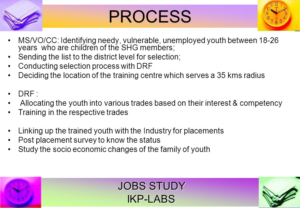 JOBS STUDY IKP-LABS MS/VO/CC: Identifying needy, vulnerable, unemployed youth between 18-26 years who are children of the SHG members; Sending the list to the district level for selection; Conducting selection process with DRF Deciding the location of the training centre which serves a 35 kms radius DRF : Allocating the youth into various trades based on their interest & competency Training in the respective trades Linking up the trained youth with the Industry for placements Post placement survey to know the status Study the socio economic changes of the family of youth PROCESS