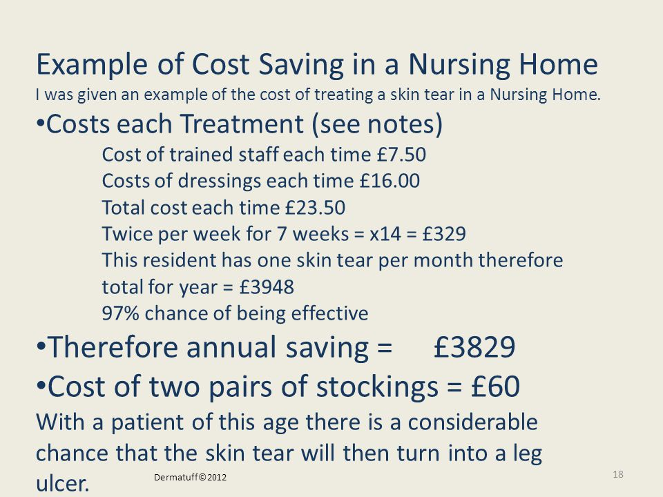 18 I was given an example of the cost of treating a skin tear. The treatment need to be renewed twice per week; each renewal takes about half an hour