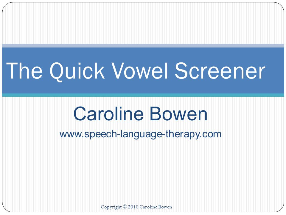 Caroline Bowen www.speech-language-therapy.com The Quick Vowel Screener Copyright © 2010 Caroline Bowen