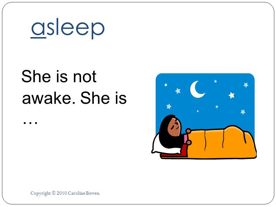 asleep She is not awake. She is … Copyright © 2010 Caroline Bowen