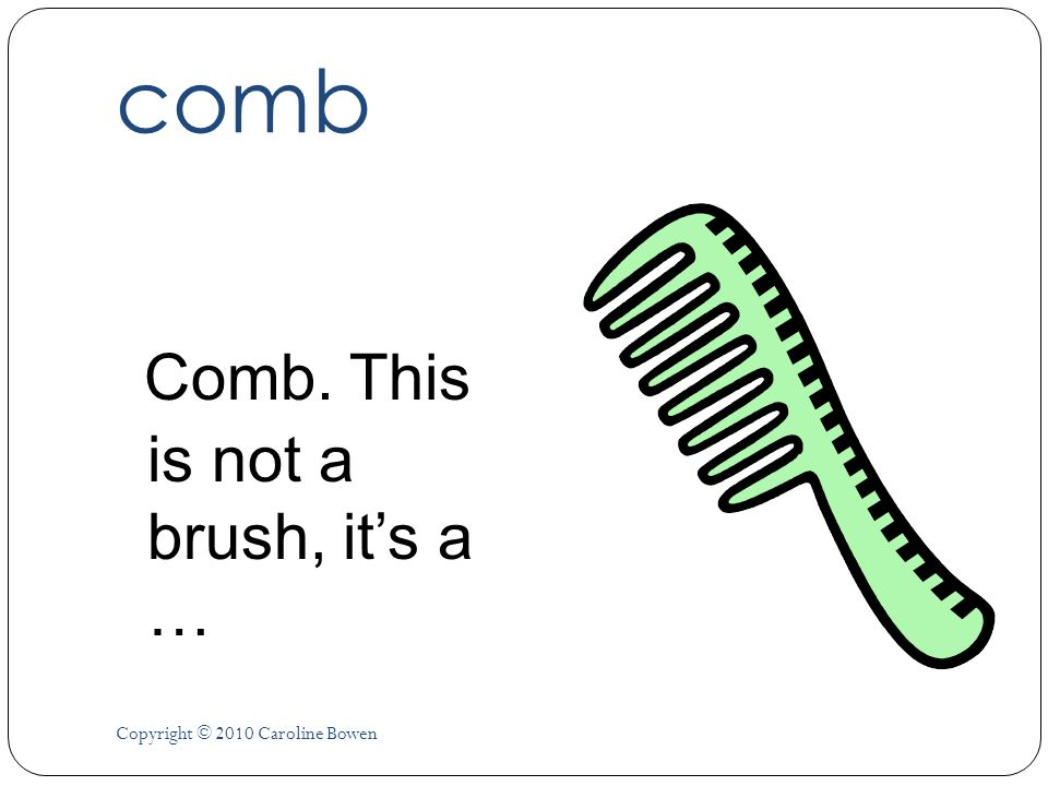comb Comb. This is not a brush, its a … Copyright © 2010 Caroline Bowen
