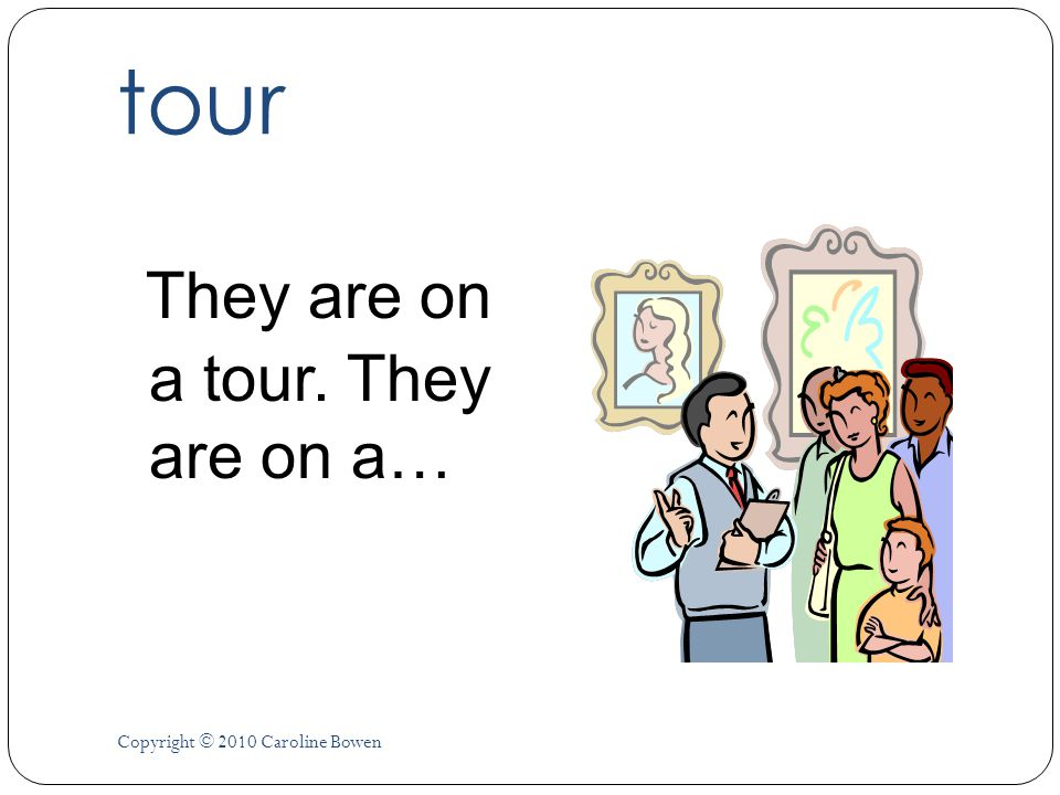tour They are on a tour. They are on a… Copyright © 2010 Caroline Bowen
