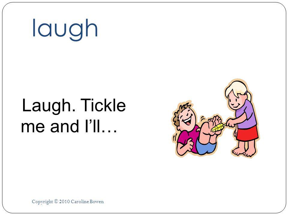 laugh Laugh. Tickle me and Ill… Copyright © 2010 Caroline Bowen