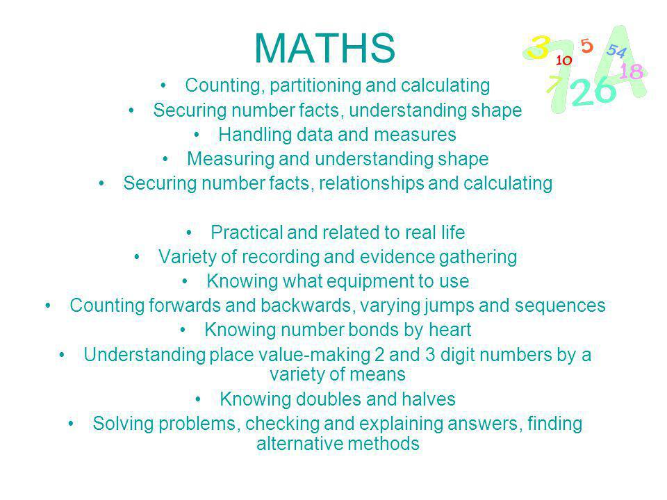 MATHS Counting, partitioning and calculating Securing number facts, understanding shape Handling data and measures Measuring and understanding shape Securing number facts, relationships and calculating Practical and related to real life Variety of recording and evidence gathering Knowing what equipment to use Counting forwards and backwards, varying jumps and sequences Knowing number bonds by heart Understanding place value-making 2 and 3 digit numbers by a variety of means Knowing doubles and halves Solving problems, checking and explaining answers, finding alternative methods