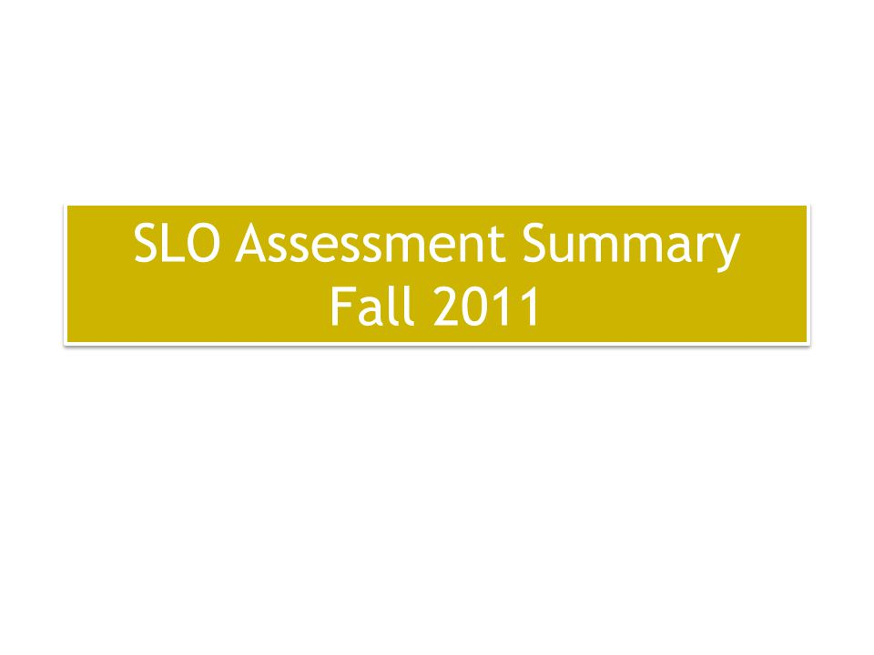 SLO Assessment Summary Fall 2011