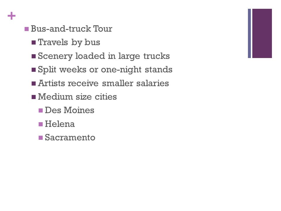 + Bus-and-truck Tour Travels by bus Scenery loaded in large trucks Split weeks or one-night stands Artists receive smaller salaries Medium size cities Des Moines Helena Sacramento