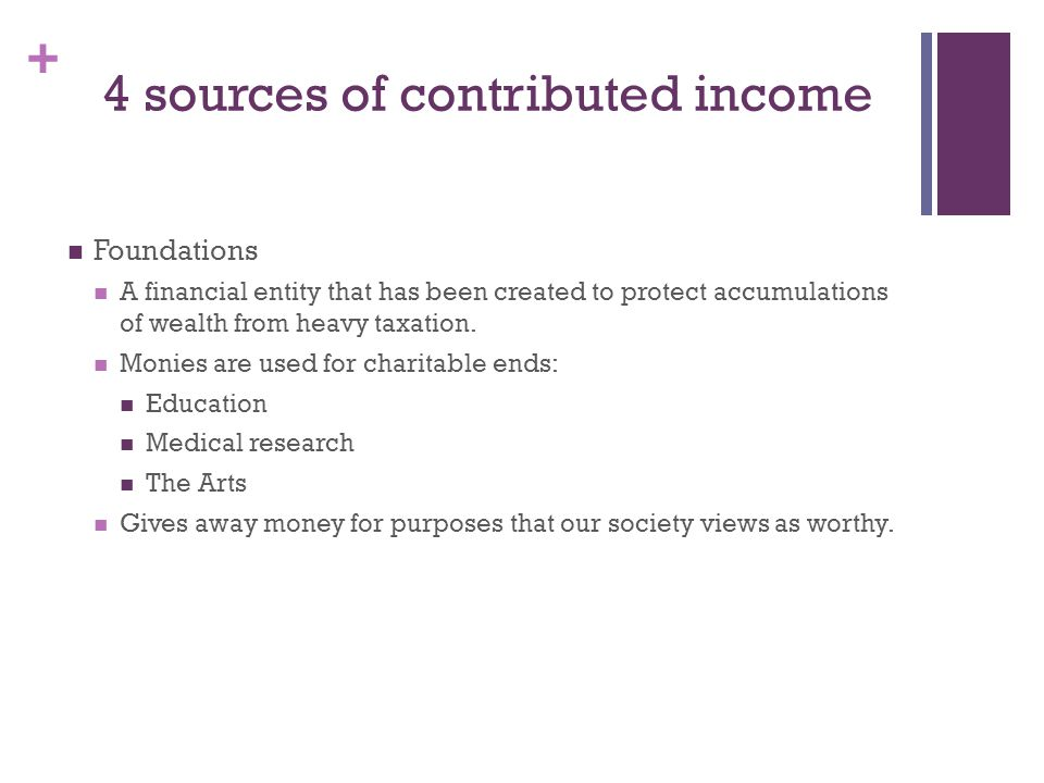 + 4 sources of contributed income Foundations A financial entity that has been created to protect accumulations of wealth from heavy taxation.