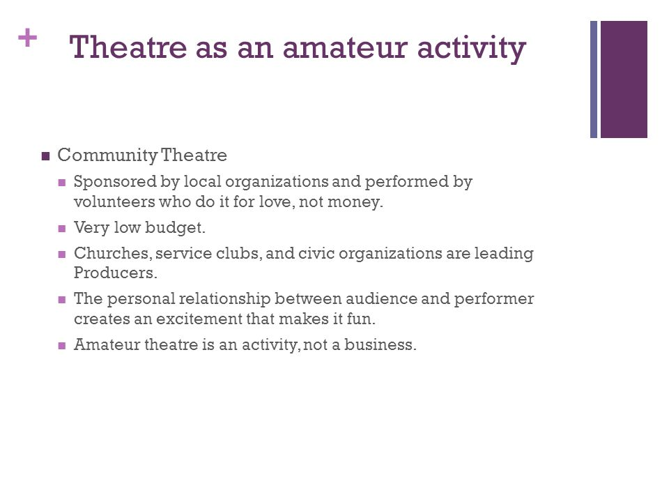 + Theatre as an amateur activity Community Theatre Sponsored by local organizations and performed by volunteers who do it for love, not money.