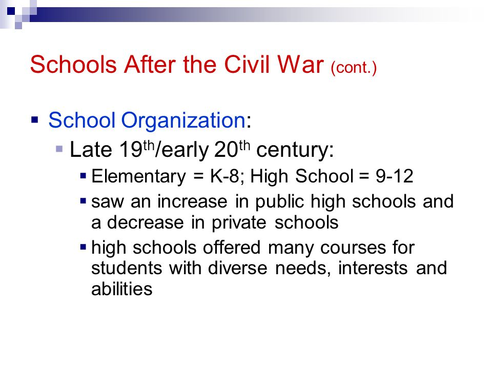 Schools After the Civil War (cont.) School Organization: Late 19 th /early 20 th century: Elementary = K-8; High School = 9-12 saw an increase in public high schools and a decrease in private schools high schools offered many courses for students with diverse needs, interests and abilities