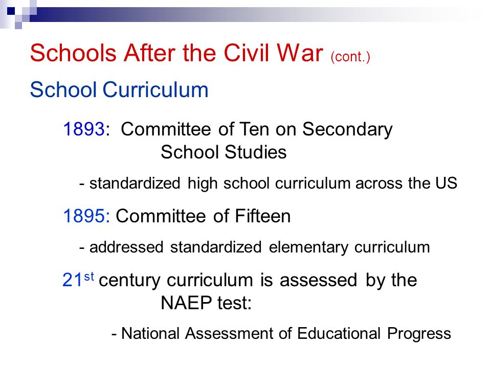 Schools After the Civil War (cont.) School Curriculum 1893: Committee of Ten on Secondary School Studies - standardized high school curriculum across the US 1895: Committee of Fifteen - addressed standardized elementary curriculum 21 st century curriculum is assessed by the NAEP test: - National Assessment of Educational Progress