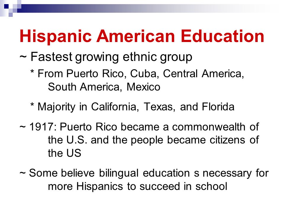 Hispanic American Education ~ Fastest growing ethnic group * From Puerto Rico, Cuba, Central America, South America, Mexico * Majority in California, Texas, and Florida ~ 1917: Puerto Rico became a commonwealth of the U.S.