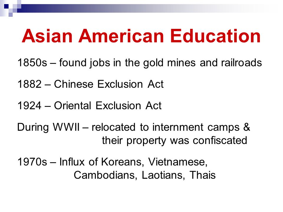 Asian American Education 1850s – found jobs in the gold mines and railroads 1882 – Chinese Exclusion Act 1924 – Oriental Exclusion Act During WWII – relocated to internment camps & their property was confiscated 1970s – Influx of Koreans, Vietnamese, Cambodians, Laotians, Thais