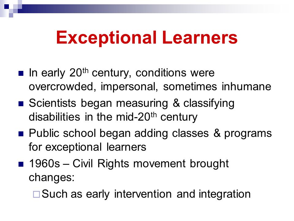 Exceptional Learners In early 20 th century, conditions were overcrowded, impersonal, sometimes inhumane Scientists began measuring & classifying disabilities in the mid-20 th century Public school began adding classes & programs for exceptional learners 1960s – Civil Rights movement brought changes: Such as early intervention and integration
