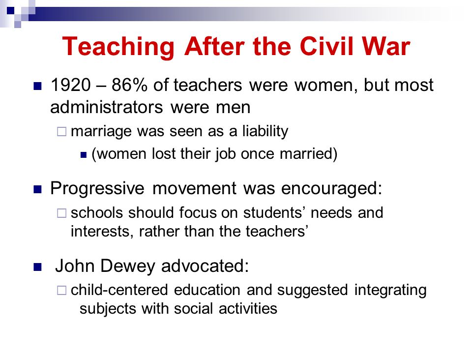 Teaching After the Civil War 1920 – 86% of teachers were women, but most administrators were men marriage was seen as a liability (women lost their job once married) Progressive movement was encouraged: schools should focus on students needs and interests, rather than the teachers John Dewey advocated: child-centered education and suggested integrating subjects with social activities