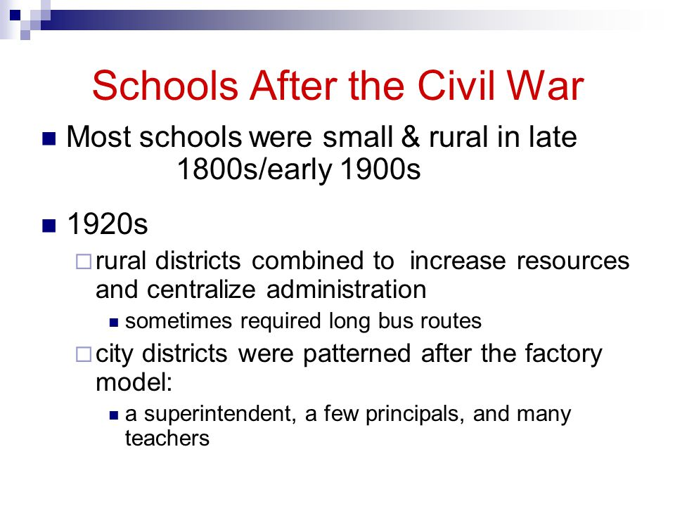 Schools After the Civil War Most schools were small & rural in late 1800s/early 1900s 1920s rural districts combined to increase resources and centralize administration sometimes required long bus routes city districts were patterned after the factory model: a superintendent, a few principals, and many teachers