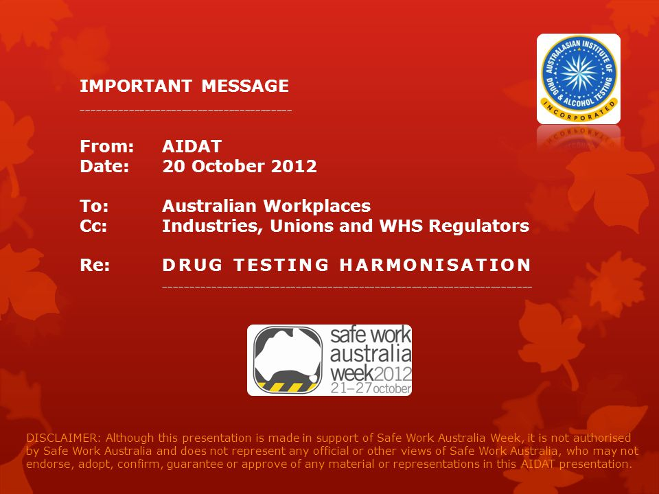 IMPORTANT MESSAGE ---------------------------------------- From: AIDAT Date: 20 October 2012 To: Australian Workplaces Cc: Industries, Unions and WHS Regulators Re: D R U G T E S T I N G H A R M O N I S A T I O N ---------------------------------------------------------------------- DISCLAIMER: Although this presentation is made in support of Safe Work Australia Week, it is not authorised by Safe Work Australia and does not represent any official or other views of Safe Work Australia, who may not endorse, adopt, confirm, guarantee or approve of any material or representations in this AIDAT presentation.