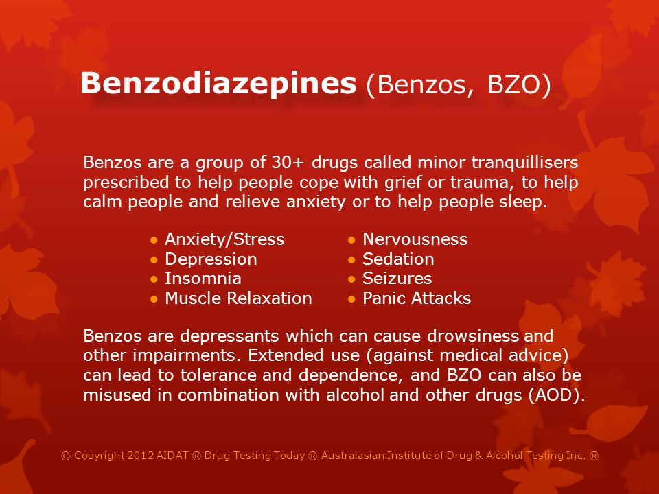 Benzodiazepines (Benzos, BZO) Benzos are a group of 30+ drugs called minor tranquillisers prescribed to help people cope with grief or trauma, to help calm people and relieve anxiety or to help people sleep.