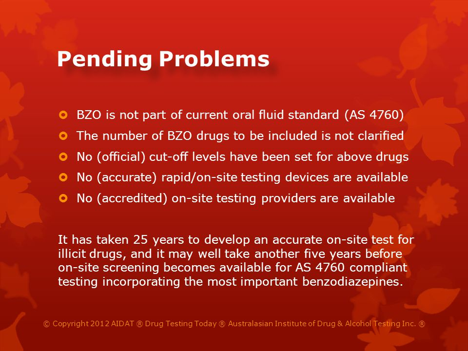 Pending Problems BZO is not part of current oral fluid standard (AS 4760) The number of BZO drugs to be included is not clarified No (official) cut-off levels have been set for above drugs No (accurate) rapid/on-site testing devices are available No (accredited) on-site testing providers are available It has taken 25 years to develop an accurate on-site test for illicit drugs, and it may well take another five years before on-site screening becomes available for AS 4760 compliant testing incorporating the most important benzodiazepines.