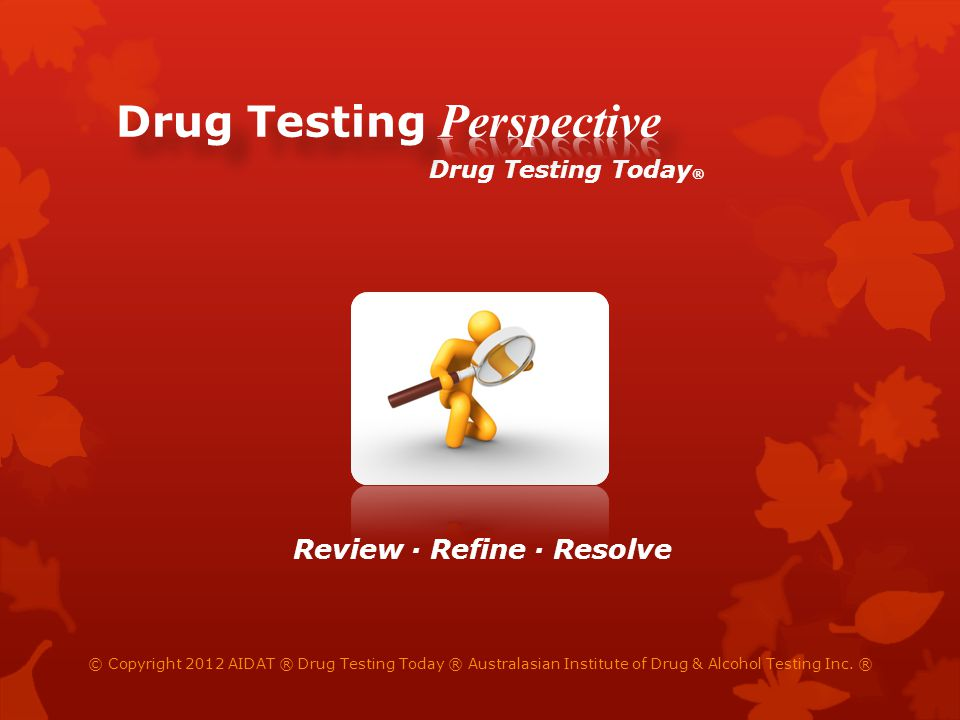 © Copyright 2012 AIDAT ® Drug Testing Today ® Australasian Institute of Drug & Alcohol Testing Inc. ® Drug Testing Today ® Review Refine Resolve