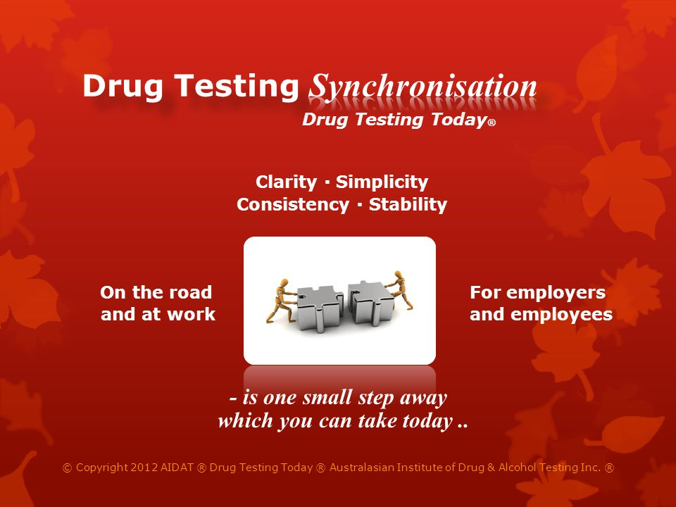 On the road For employers and at work and employees © Copyright 2012 AIDAT ® Drug Testing Today ® Australasian Institute of Drug & Alcohol Testing Inc