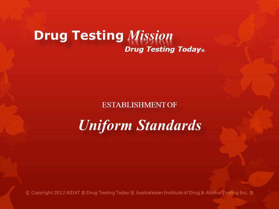 ESTABLISHMENT OF Uniform Standards ESTABLISHMENT OF Uniform Standards © Copyright 2012 AIDAT ® Drug Testing Today ® Australasian Institute of Drug & Alcohol Testing Inc.